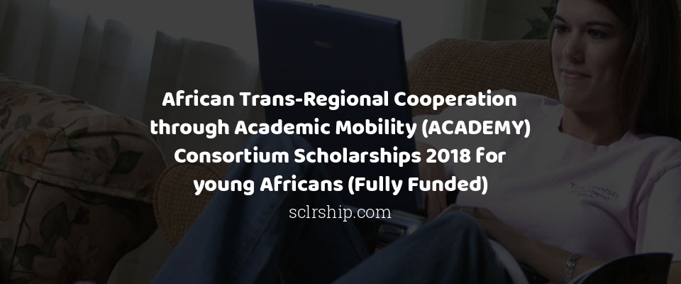 African Trans-Regional Cooperation through Academic Mobility (ACADEMY) Consortium Scholarships 2018 for young Africans (Fully Funded)