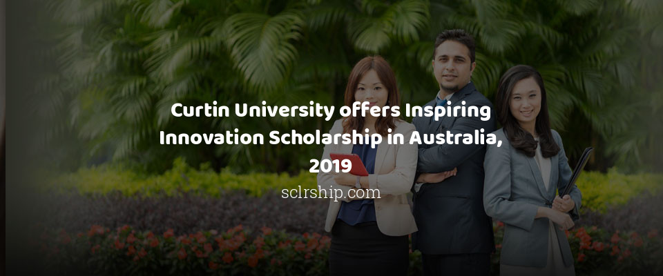 Curtin University offers Inspiring Innovation Scholarship in Australia, 2019