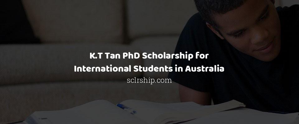 K.T Tan PhD Scholarship for International Students in Australia