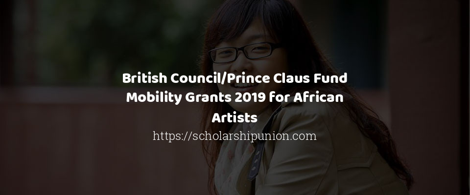 British Council/Prince Claus Fund Mobility Grants 2019 for African Artists