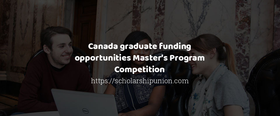 Canada graduate funding opportunities Master's Program Competition