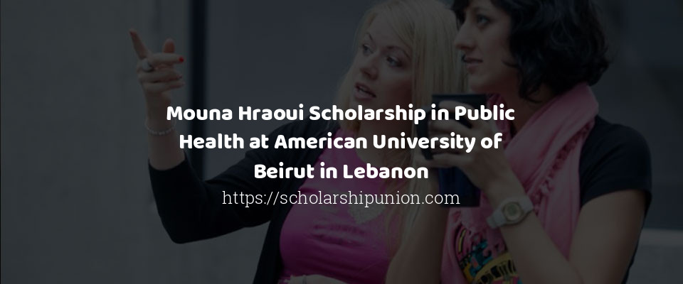 Mouna Hraoui Scholarship in Public Health at American University of Beirut in Lebanon