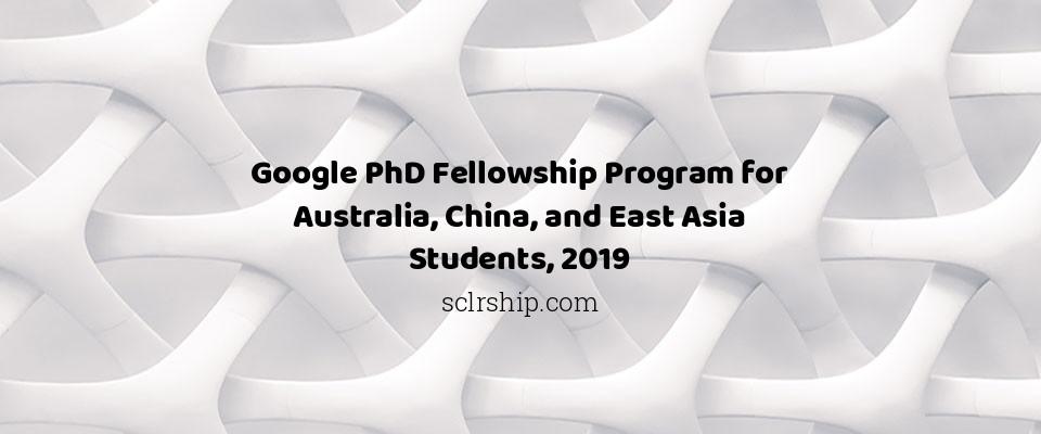Google PhD Fellowship Program for Australia, China, and East Asia Students, 2019