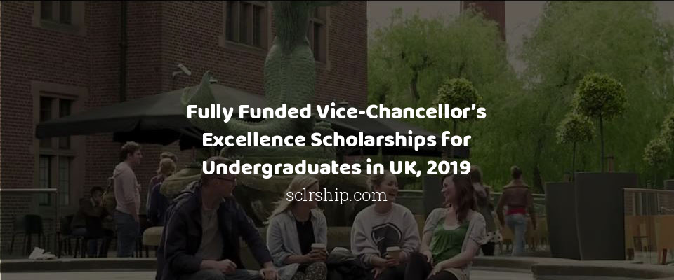 Fully Funded Vice-Chancellor's Excellence Scholarships for Undergraduates in UK, 2019