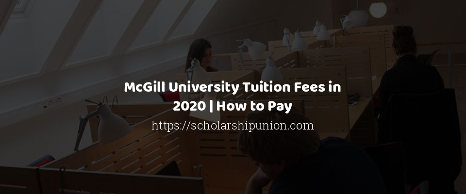 McGill University Tuition Fees in 2020 | How to Pay