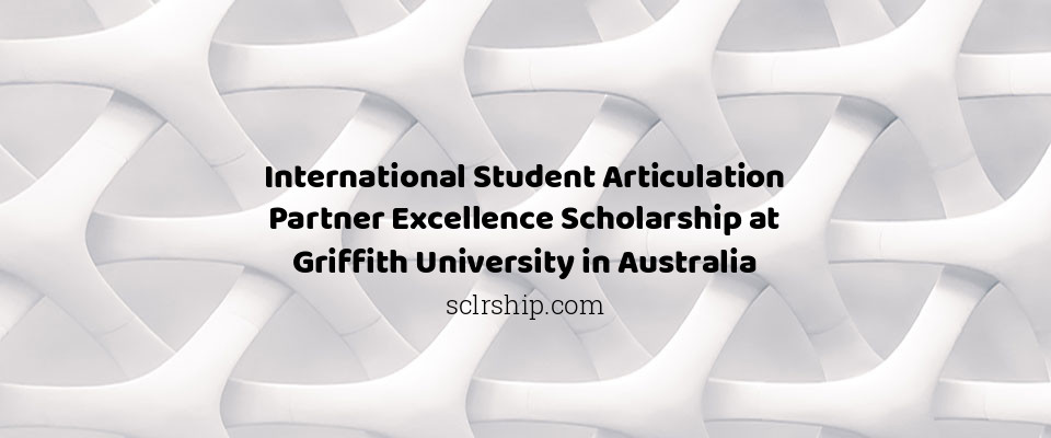 International Student Articulation Partner Excellence Scholarship at Griffith University in Australia