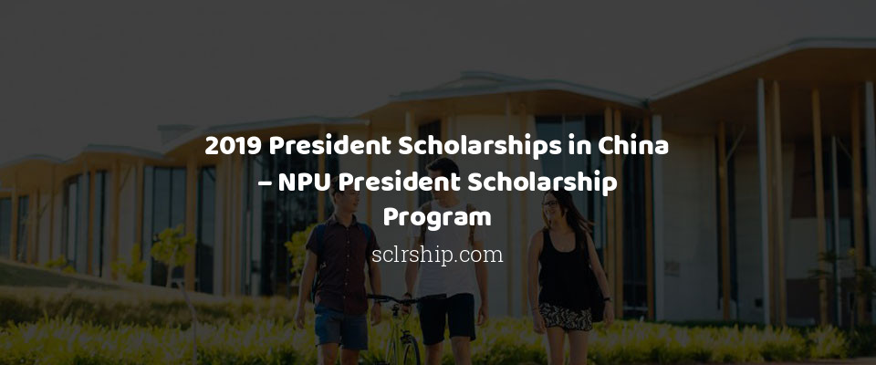 2019 President Scholarships in China – NPU President Scholarship Program