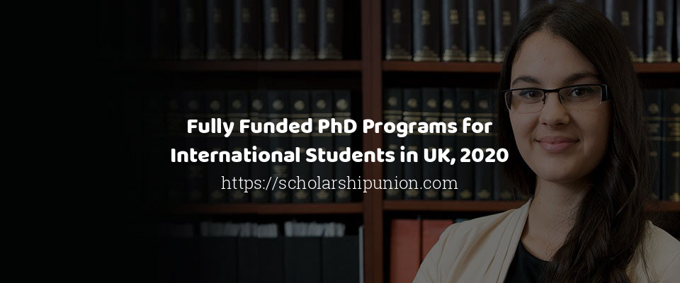 Fully Funded PhD Programs for International Students in UK, 2020