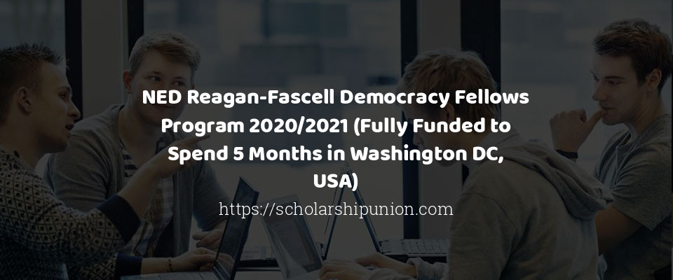 NED Reagan-Fascell Democracy Fellows Program 2020/2021 (Fully Funded to Spend 5 Months in Washington DC, USA)