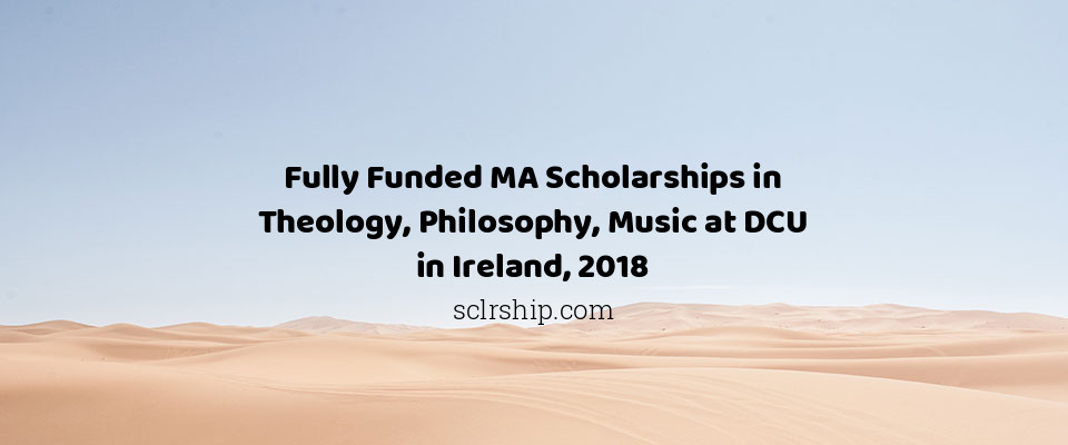 Fully Funded MA Scholarships in Theology, Philosophy, Music at DCU in Ireland, 2018