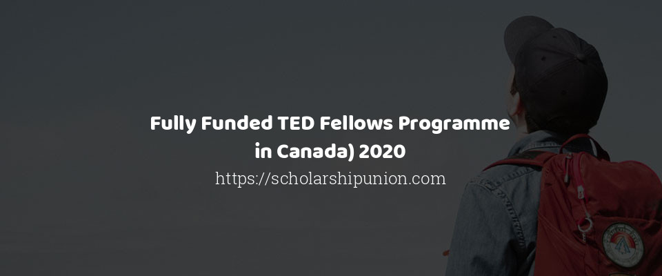 Fully Funded TED Fellows Programme in Canada 2020