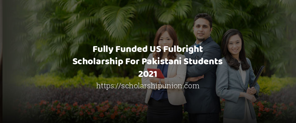 Fully Funded US Fulbright Scholarship For Pakistani ...