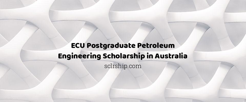 ECU Postgraduate Petroleum Engineering Scholarship in Australia