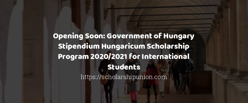 Opening Soon: Government of Hungary Stipendium Hungaricum Scholarship Program 2020/2021 for International Students