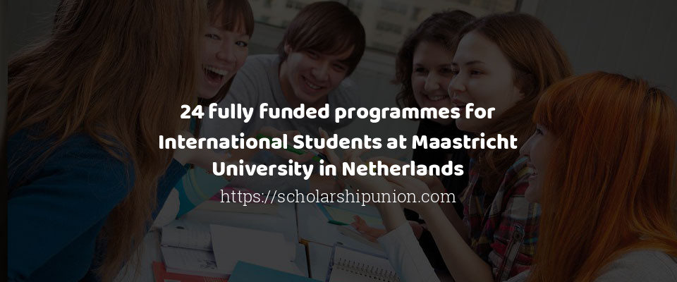 24 fully funded programmes for International Students at Maastricht University in Netherlands