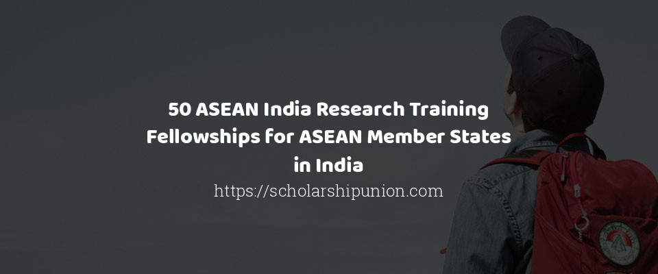 50 ASEAN India Research Training Fellowships for ASEAN Member States in India