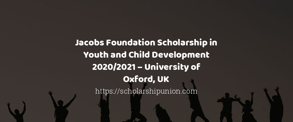 Jacobs Foundation Scholarship in Youth and Child Development 2020/2021 – University of Oxford, UK