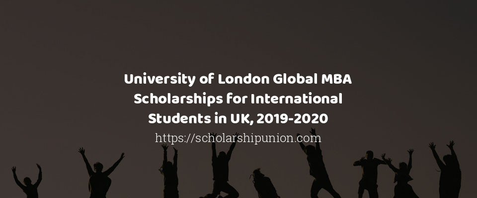 University of London Global MBA Scholarships for International Students in UK, 2019-2020