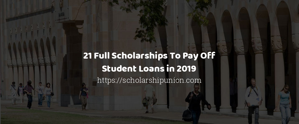 21 Full Scholarships To Pay Off Student Loans in 2019