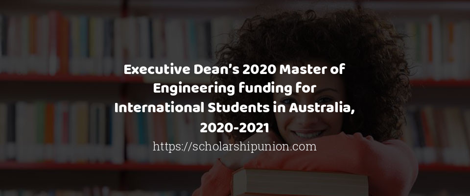 Executive Dean's 2020 Master of Engineering funding for International Students in Australia, 2020-2021