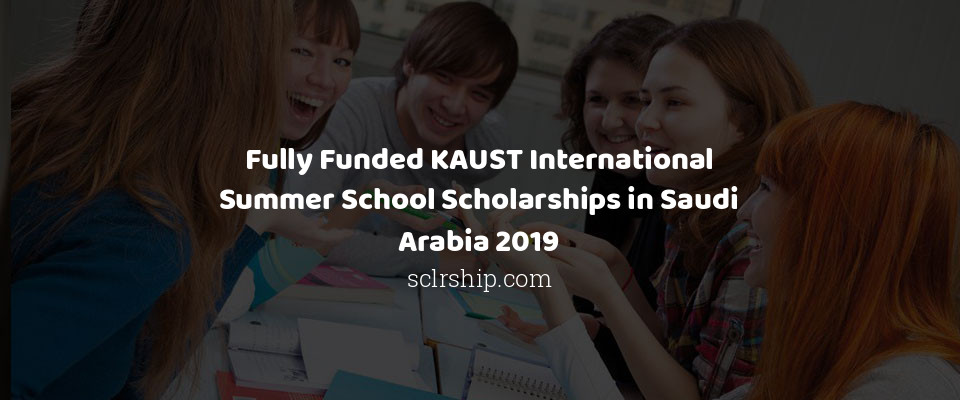 Fully Funded KAUST International Summer School Scholarships in Saudi Arabia 2019