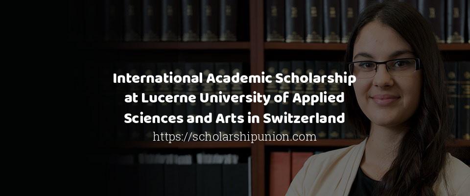 International Academic Scholarship At Lucerne University Of Applied Sc
