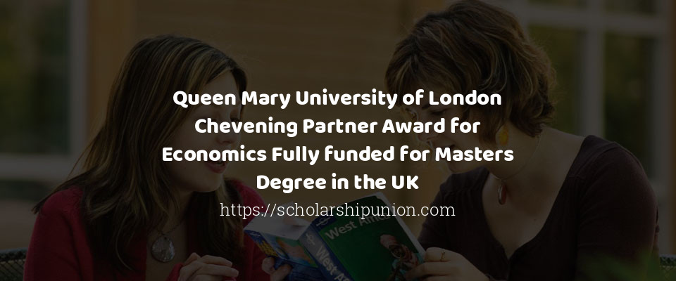 Queen Mary University of London Chevening Partner Award for Economics Fully funded for Masters Degree in the UK