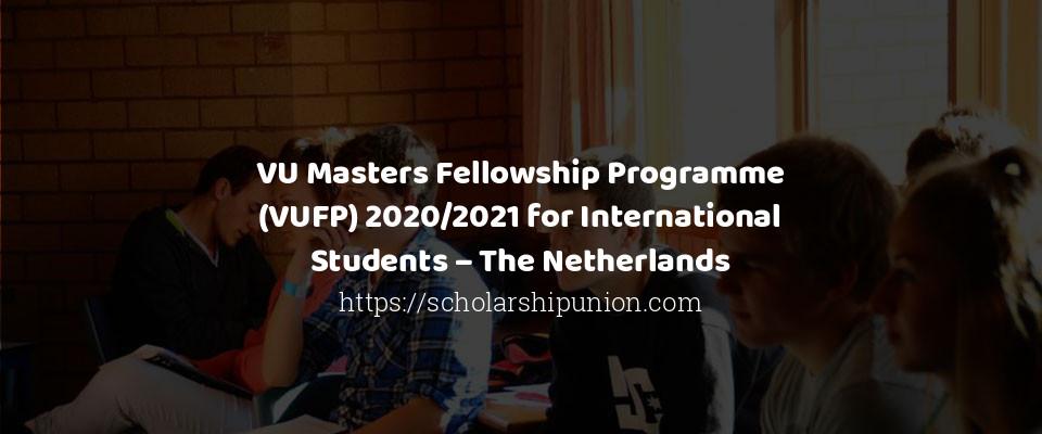 VU Masters Fellowship Programme (VUFP) 2020/2021 for International Students – The Netherlands