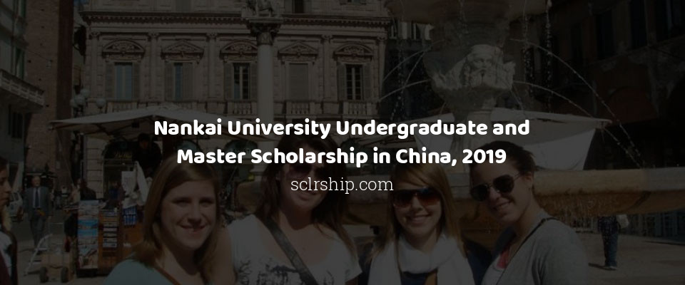 Nankai University Undergraduate and Master Scholarship in China, 2019