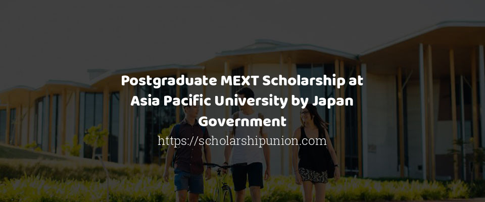 Postgraduate MEXT Scholarship at Asia Pacific University by Japan Government