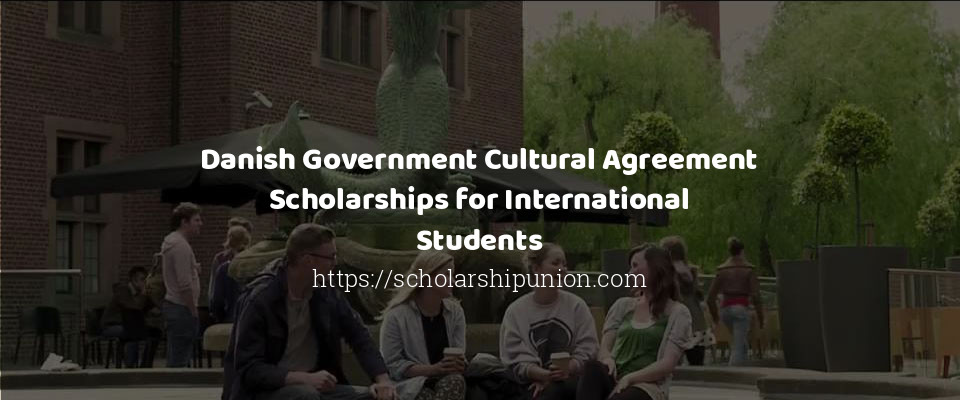 Danish Government Cultural Agreement Scholarships for International Students