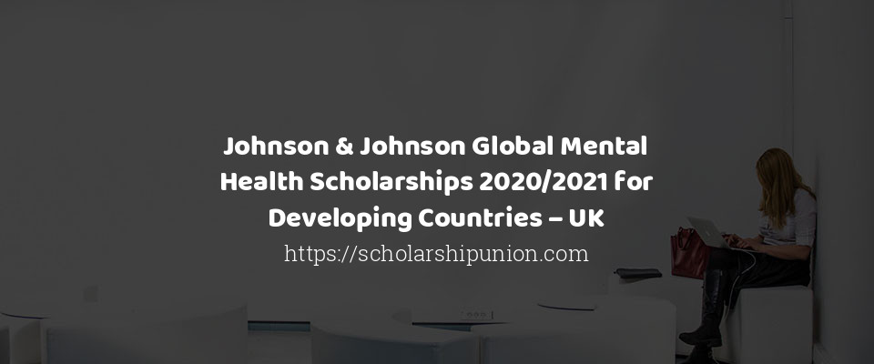 Johnson & Johnson Global Mental Health Scholarships 2020/2021 for Developing Countries – UK