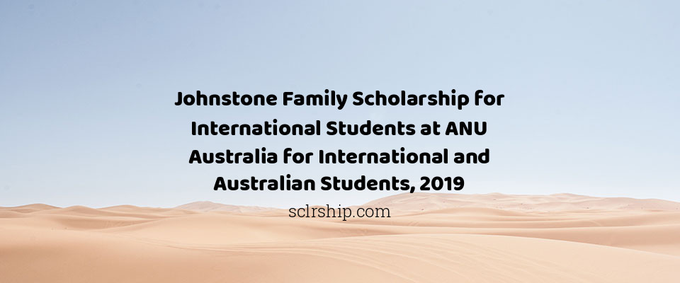 Johnstone Family Scholarship for International Students at ANU Australia for International and Australian Students, 2019