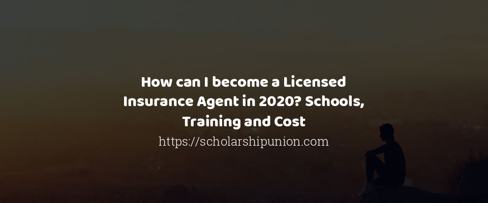 How can I become a Licensed Insurance Agent in 2020? Schools, Training and Cost