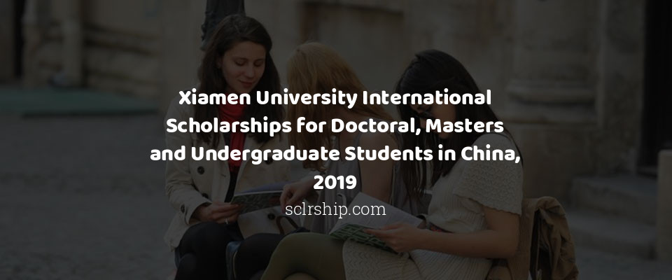 Xiamen University International Scholarships for Doctoral, Masters and Undergraduate Students in China, 2019