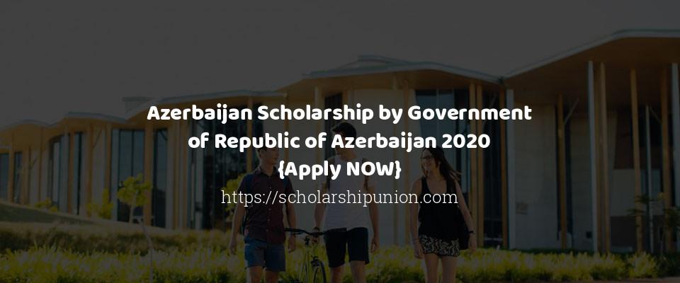 Azerbaijan Scholarship by Government of Republic of Azerbaijan 2020 {Apply NOW}