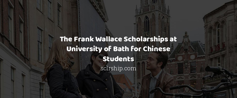 The Frank Wallace Scholarships at University of Bath for Chinese Students