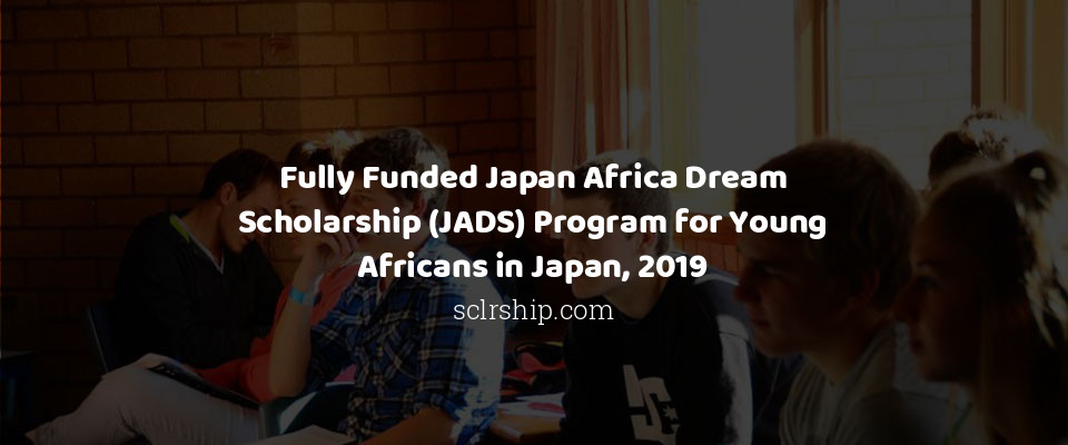 Fully Funded Japan Africa Dream Scholarship (JADS) Program for Young Africans in Japan, 2019