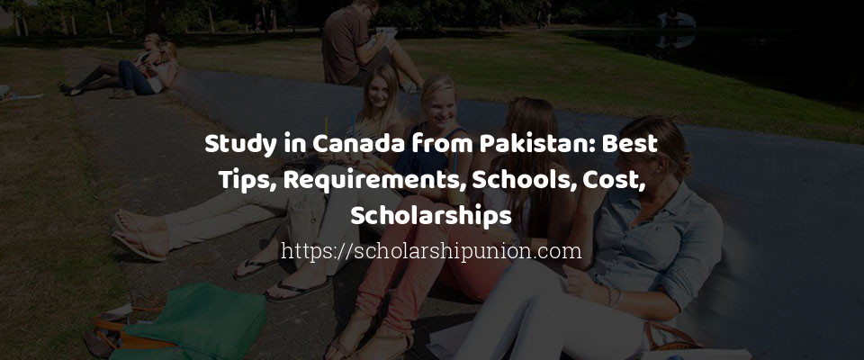 Study in Canada from Pakistan: Best Tips, Requirements, Schools, Cost, Scholarships