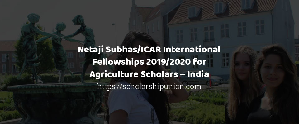 Netaji Subhas/ICAR International Fellowships 2019/2020 for Agriculture Scholars – India