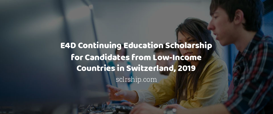 E4D Continuing Education Scholarship for Candidates from Low-Income Countries in Switzerland, 2019