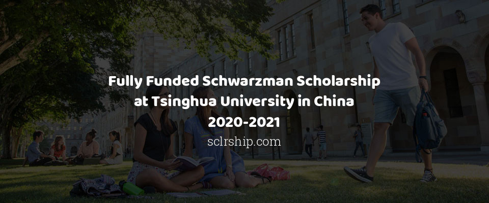 Fully Funded Schwarzman Scholarship at Tsinghua University in China 2020-2021
