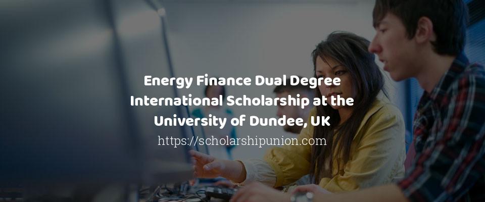 Energy Finance Dual Degree International Scholarship at the University of Dundee, UK