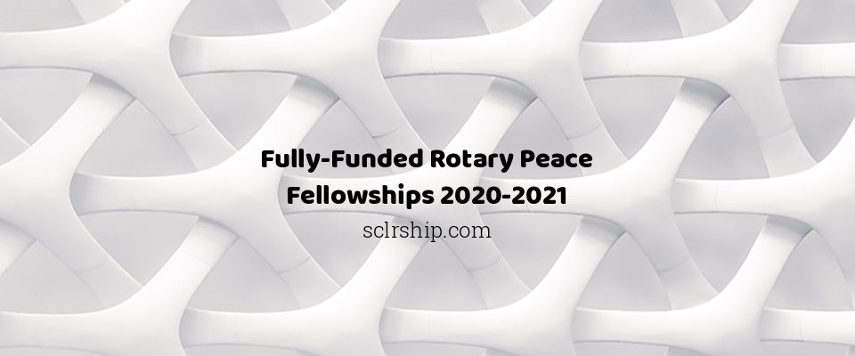 Fully-Funded Rotary Peace Fellowships 2020-2021