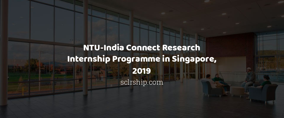 NTU-India Connect Research Internship Programme in Singapore, 2019