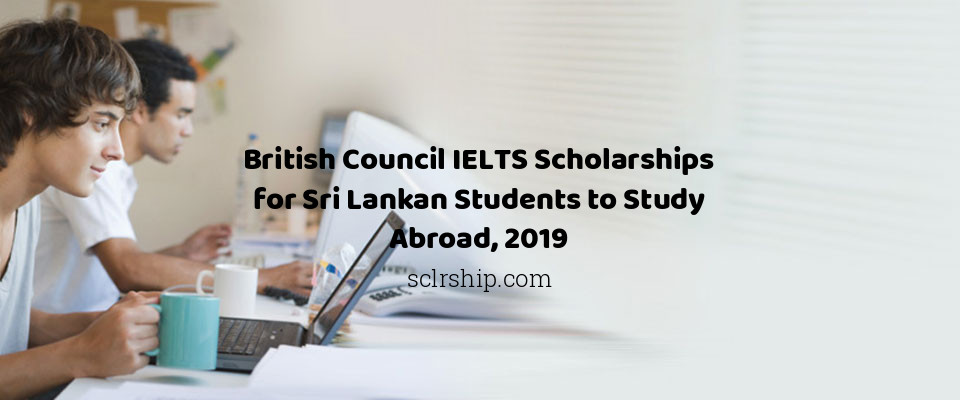 British Council IELTS Scholarships for Sri Lankan Students to Study Abroad, 2019