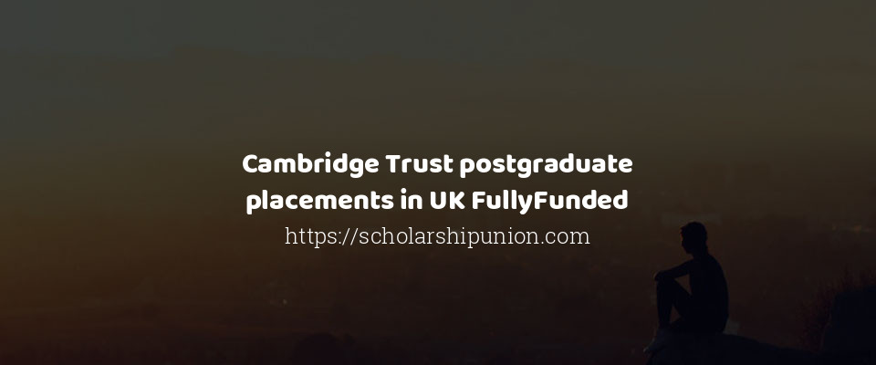 Cambridge Trust postgraduate placements in UK FullyFunded