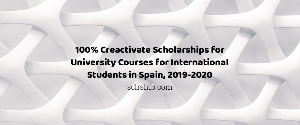100% Creactivate Scholarships for University Courses for International Students in Spain, 2019-2020