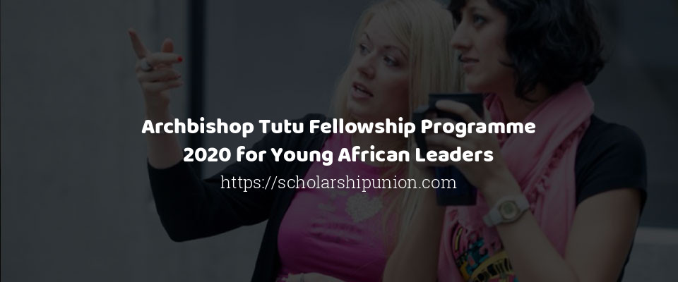 Archbishop Tutu Fellowship Programme 2020 for Young African Leaders