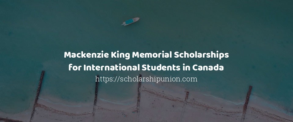 Mackenzie King Memorial Scholarships for International Students in Canada